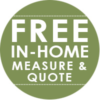 We make it easy - call or stop by today to schedule your FREE Measure!